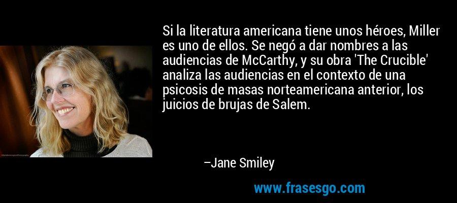 Si la literatura americana tiene unos héroes, Miller es uno de ellos. Se negó a dar nombres a las audiencias de McCarthy, y su obra 'The Crucible' analiza las audiencias en el contexto de una psicosis de masas norteamericana anterior, los juicios de brujas de Salem. – Jane Smiley