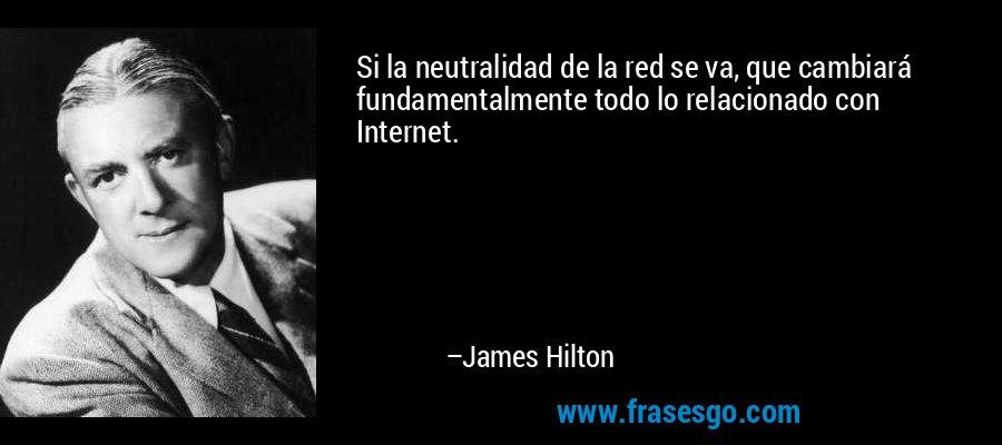 Si la neutralidad de la red se va, que cambiará fundamentalmente todo lo relacionado con Internet. – James Hilton