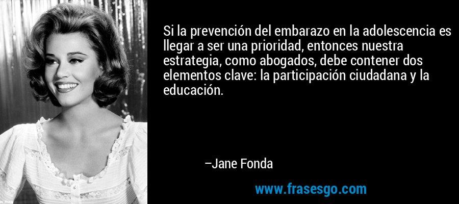 Si la prevención del embarazo en la adolescencia es llegar a ser una prioridad, entonces nuestra estrategia, como abogados, debe contener dos elementos clave: la participación ciudadana y la educación. – Jane Fonda