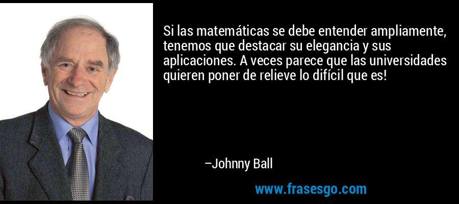 Si las matemáticas se debe entender ampliamente, tenemos que destacar su elegancia y sus aplicaciones. A veces parece que las universidades quieren poner de relieve lo difícil que es! – Johnny Ball