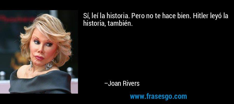 Sí, leí la historia. Pero no te hace bien. Hitler leyó la historia, también. – Joan Rivers