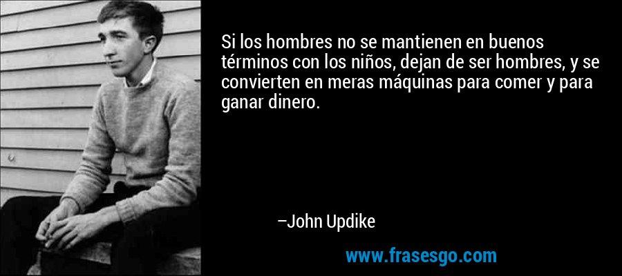 Si los hombres no se mantienen en buenos términos con los niños, dejan de ser hombres, y se convierten en meras máquinas para comer y para ganar dinero. – John Updike