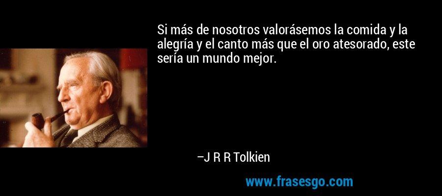 Si más de nosotros valorásemos la comida y la alegría y el canto más que el oro atesorado, este sería un mundo mejor. – J R R Tolkien