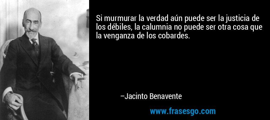 Si murmurar la verdad aún puede ser la justicia de los débiles, la calumnia no puede ser otra cosa que la venganza de los cobardes. – Jacinto Benavente
