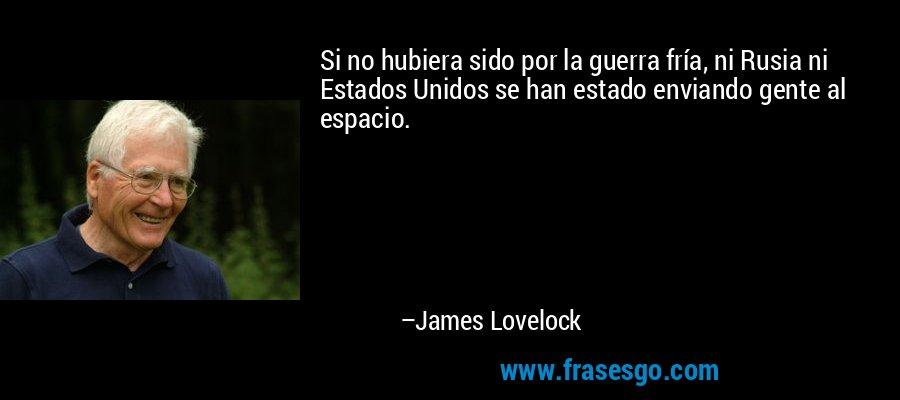 Si no hubiera sido por la guerra fría, ni Rusia ni Estados Unidos se han estado enviando gente al espacio. – James Lovelock