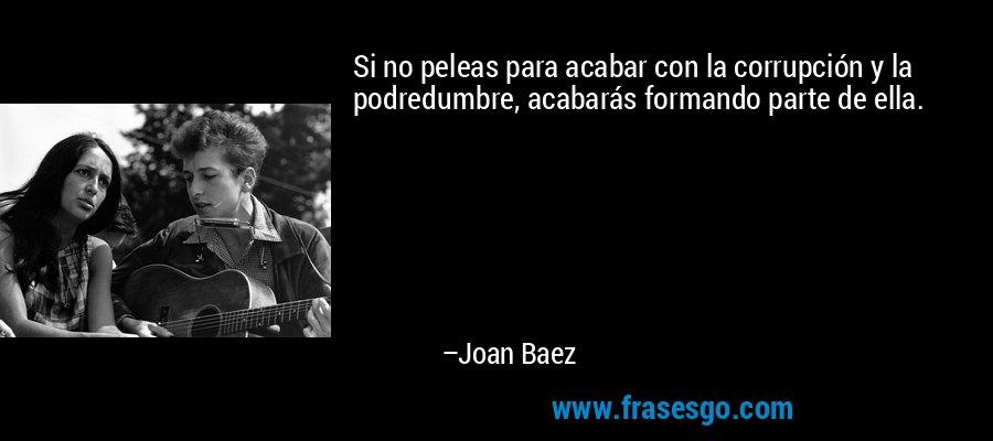 Si no peleas para acabar con la corrupción y la podredumbre, acabarás formando parte de ella. – Joan Baez
