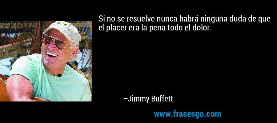 Si no se resuelve nunca habrá ninguna duda de que el placer era la pena todo el dolor. – Jimmy Buffett