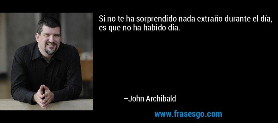 Si no te ha sorprendido nada extraño durante el día, es que no ha habido día. – John Archibald