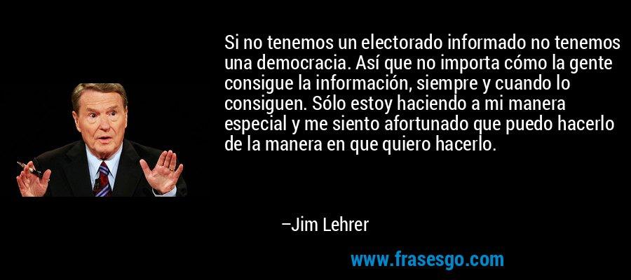 Si no tenemos un electorado informado no tenemos una democracia. Así que no importa cómo la gente consigue la información, siempre y cuando lo consiguen. Sólo estoy haciendo a mi manera especial y me siento afortunado que puedo hacerlo de la manera en que quiero hacerlo. – Jim Lehrer