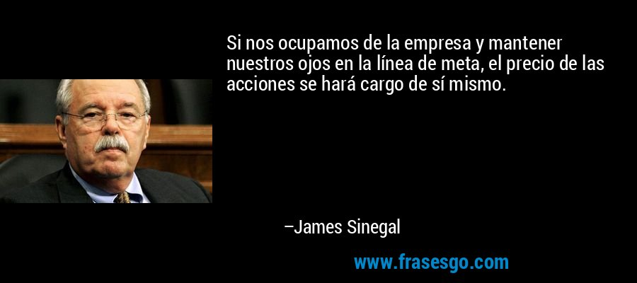 Si nos ocupamos de la empresa y mantener nuestros ojos en la línea de meta, el precio de las acciones se hará cargo de sí mismo. – James Sinegal