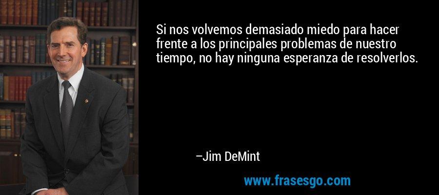 Si nos volvemos demasiado miedo para hacer frente a los principales problemas de nuestro tiempo, no hay ninguna esperanza de resolverlos. – Jim DeMint