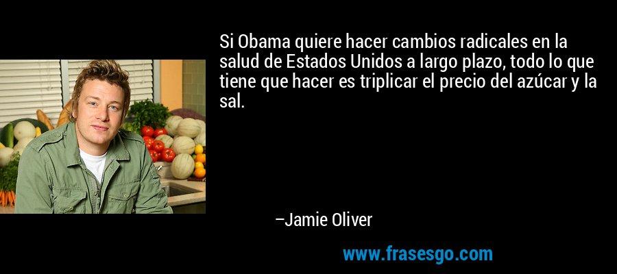 Si Obama quiere hacer cambios radicales en la salud de Estados Unidos a largo plazo, todo lo que tiene que hacer es triplicar el precio del azúcar y la sal. – Jamie Oliver