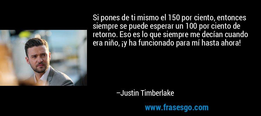 Si pones de ti mismo el 150 por ciento, entonces siempre se puede esperar un 100 por ciento de retorno. Eso es lo que siempre me decían cuando era niño, ¡y ha funcionado para mí hasta ahora! – Justin Timberlake
