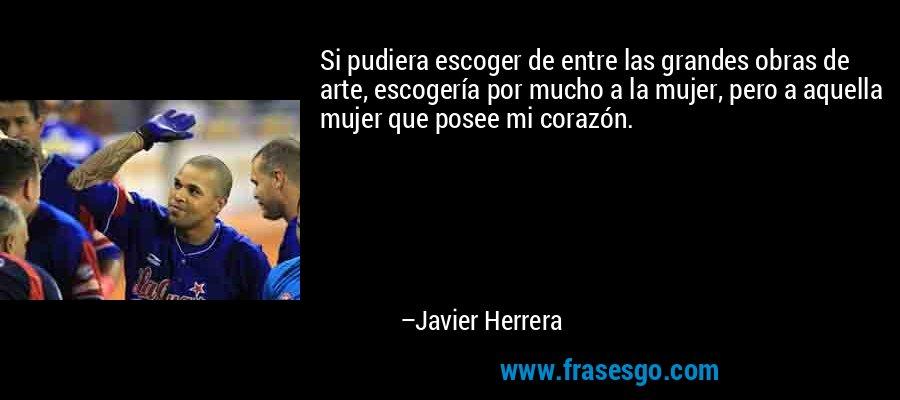 Si pudiera escoger de entre las grandes obras de arte, escogería por mucho a la mujer, pero a aquella mujer que posee mi corazón. – Javier Herrera