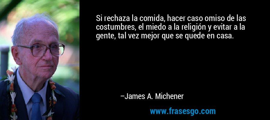 Si rechaza la comida, hacer caso omiso de las costumbres, el miedo a la religión y evitar a la gente, tal vez mejor que se quede en casa. – James A. Michener