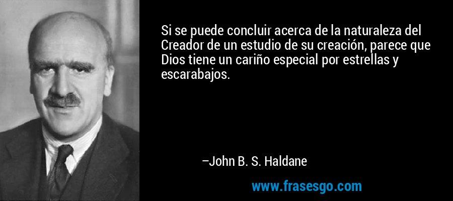 Si se puede concluir acerca de la naturaleza del Creador de un estudio de su creación, parece que Dios tiene un cariño especial por estrellas y escarabajos. – John B. S. Haldane