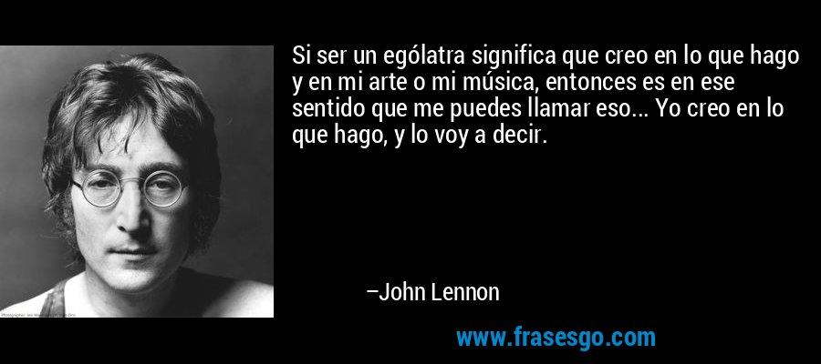 Si ser un ególatra significa que creo en lo que hago y en mi arte o mi música, entonces es en ese sentido que me puedes llamar eso... Yo creo en lo que hago, y lo voy a decir. – John Lennon