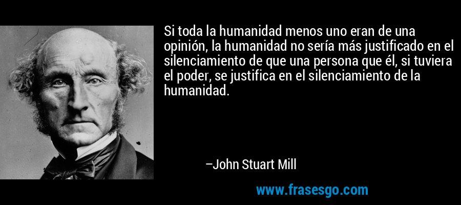 Si toda la humanidad menos uno eran de una opinión, la humanidad no sería más justificado en el silenciamiento de que una persona que él, si tuviera el poder, se justifica en el silenciamiento de la humanidad. – John Stuart Mill