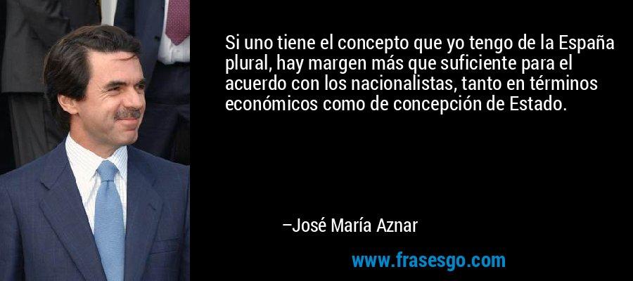 Si uno tiene el concepto que yo tengo de la España plural, hay margen más que suficiente para el acuerdo con los nacionalistas, tanto en términos económicos como de concepción de Estado. – José María Aznar