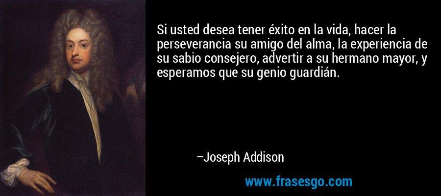 Si usted desea tener éxito en la vida, hacer la perseverancia su amigo del alma, la experiencia de su sabio consejero, advertir a su hermano mayor, y esperamos que su genio guardián. – Joseph Addison