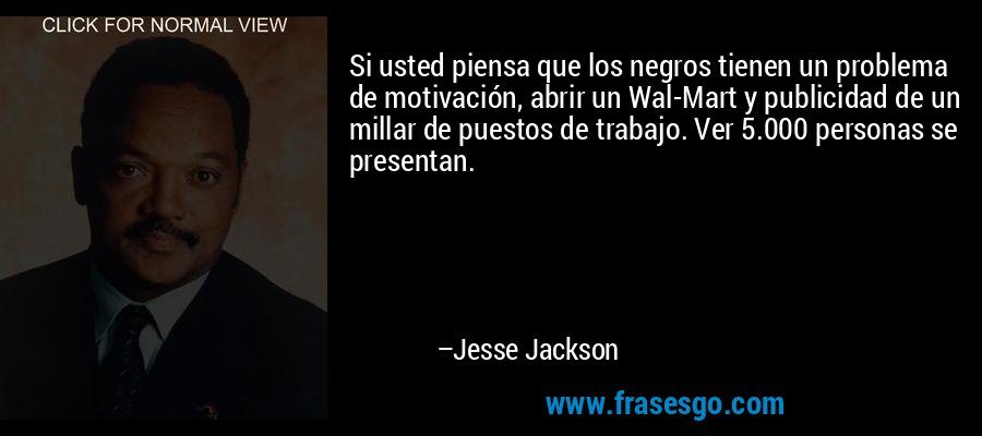 Si usted piensa que los negros tienen un problema de motivación, abrir un Wal-Mart y publicidad de un millar de puestos de trabajo. Ver 5.000 personas se presentan. – Jesse Jackson