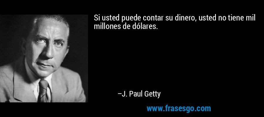 Si usted puede contar su dinero, usted no tiene mil millones de dólares. – J. Paul Getty