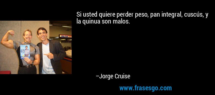 Si usted quiere perder peso, pan integral, cuscús, y la quinua son malos. – Jorge Cruise