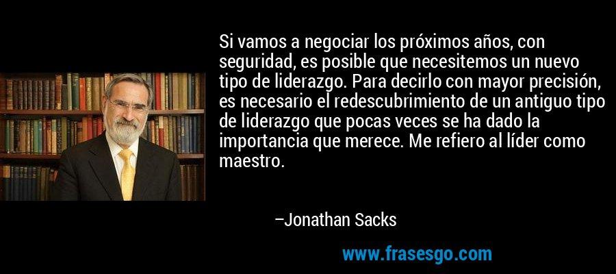 Si vamos a negociar los próximos años, con seguridad, es posible que necesitemos un nuevo tipo de liderazgo. Para decirlo con mayor precisión, es necesario el redescubrimiento de un antiguo tipo de liderazgo que pocas veces se ha dado la importancia que merece. Me refiero al líder como maestro. – Jonathan Sacks