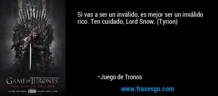 Si vas a ser un inválido, es mejor ser un inválido rico. Ten cuidado, Lord Snow. (Tyrion) – Juego de Tronos