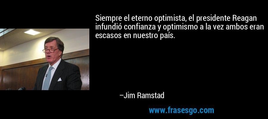 Siempre el eterno optimista, el presidente Reagan infundió confianza y optimismo a la vez ambos eran escasos en nuestro país. – Jim Ramstad