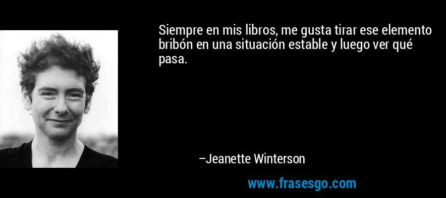 Siempre en mis libros, me gusta tirar ese elemento bribón en una situación estable y luego ver qué pasa. – Jeanette Winterson