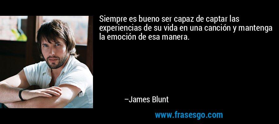 Siempre es bueno ser capaz de captar las experiencias de su vida en una canción y mantenga la emoción de esa manera. – James Blunt