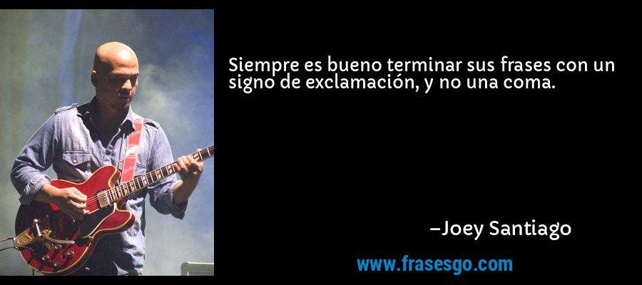 Siempre es bueno terminar sus frases con un signo de exclamación, y no una coma. – Joey Santiago