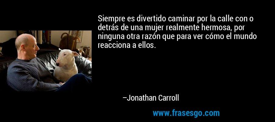 Siempre es divertido caminar por la calle con o detrás de una mujer realmente hermosa, por ninguna otra razón que para ver cómo el mundo reacciona a ellos. – Jonathan Carroll