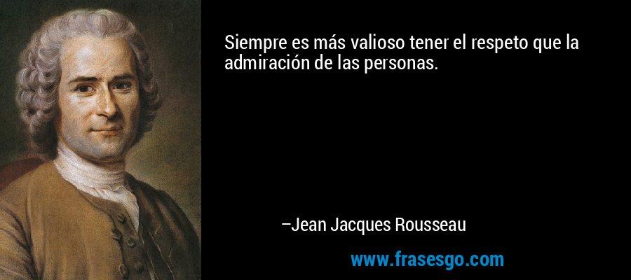 Siempre es más valioso tener el respeto que la admiración de las personas. – Jean Jacques Rousseau