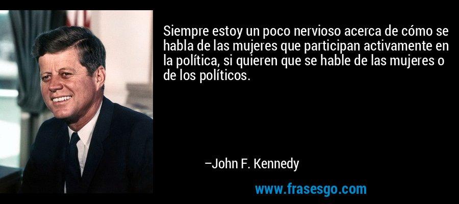 Siempre estoy un poco nervioso acerca de cómo se habla de las mujeres que participan activamente en la política, si quieren que se hable de las mujeres o de los políticos. – John F. Kennedy