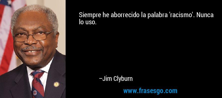 Siempre he aborrecido la palabra 'racismo'. Nunca lo uso. – Jim Clyburn