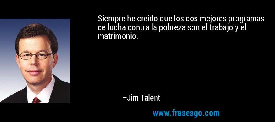 Siempre he creído que los dos mejores programas de lucha contra la pobreza son el trabajo y el matrimonio. – Jim Talent
