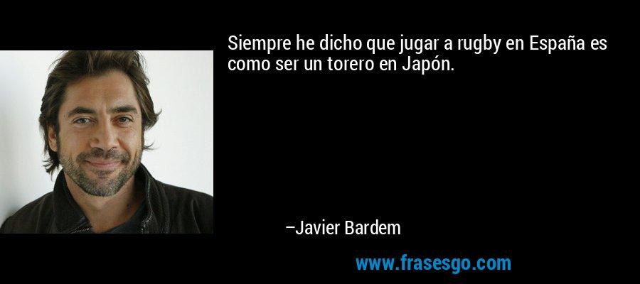 Siempre he dicho que jugar a rugby en España es como ser un torero en Japón. – Javier Bardem