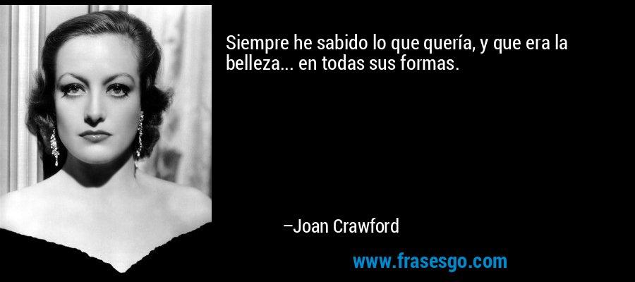 Siempre he sabido lo que quería, y que era la belleza... en todas sus formas. – Joan Crawford