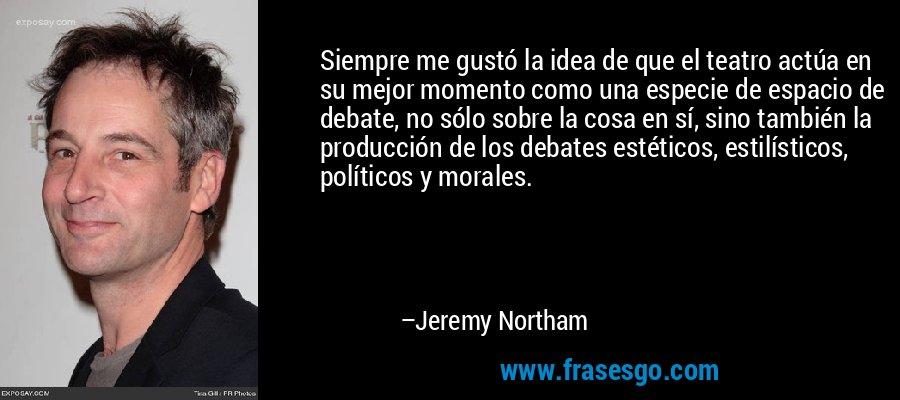 Siempre me gustó la idea de que el teatro actúa en su mejor momento como una especie de espacio de debate, no sólo sobre la cosa en sí, sino también la producción de los debates estéticos, estilísticos, políticos y morales. – Jeremy Northam