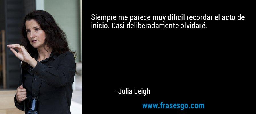 Siempre me parece muy difícil recordar el acto de inicio. Casi deliberadamente olvidaré. – Julia Leigh