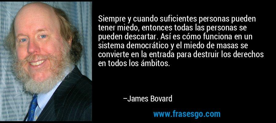 Siempre y cuando suficientes personas pueden tener miedo, entonces todas las personas se pueden descartar. Así es cómo funciona en un sistema democrático y el miedo de masas se convierte en la entrada para destruir los derechos en todos los ámbitos. – James Bovard