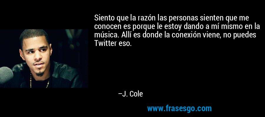 Siento que la razón las personas sienten que me conocen es porque le estoy dando a mí mismo en la música. Allí es donde la conexión viene, no puedes Twitter eso. – J. Cole
