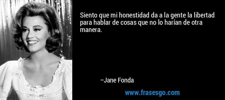 Siento que mi honestidad da a la gente la libertad para hablar de cosas que no lo harían de otra manera. – Jane Fonda