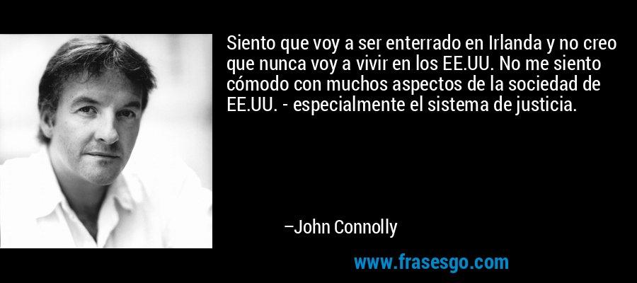 Siento que voy a ser enterrado en Irlanda y no creo que nunca voy a vivir en los EE.UU. No me siento cómodo con muchos aspectos de la sociedad de EE.UU. - especialmente el sistema de justicia. – John Connolly