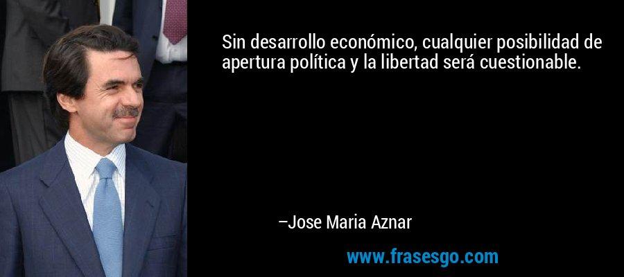 Sin desarrollo económico, cualquier posibilidad de apertura política y la libertad será cuestionable. – Jose Maria Aznar