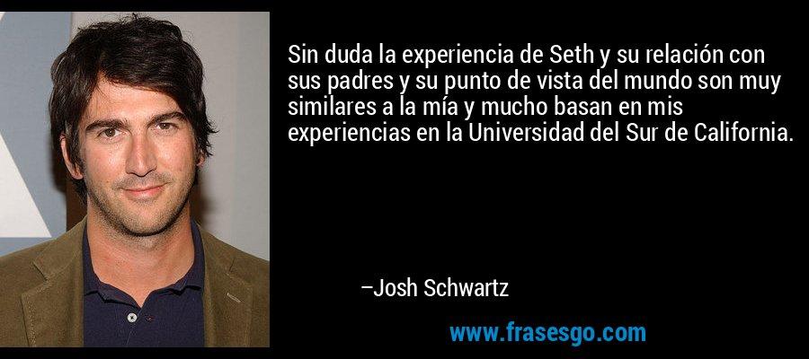 Sin duda la experiencia de Seth y su relación con sus padres y su punto de vista del mundo son muy similares a la mía y mucho basan en mis experiencias en la Universidad del Sur de California. – Josh Schwartz