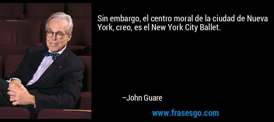 Sin embargo, el centro moral de la ciudad de Nueva York, creo, es el New York City Ballet. – John Guare