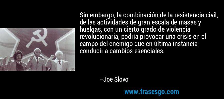 Sin embargo, la combinación de la resistencia civil, de las actividades de gran escala de masas y huelgas, con un cierto grado de violencia revolucionaria, podría provocar una crisis en el campo del enemigo que en última instancia conducir a cambios esenciales. – Joe Slovo